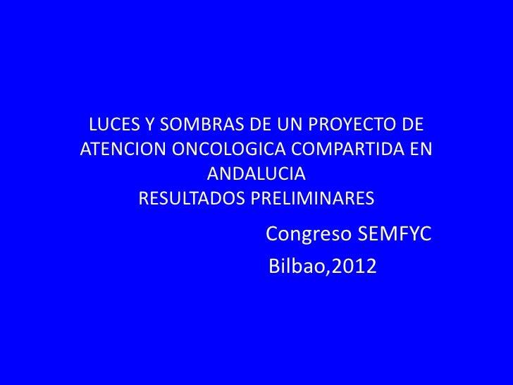 LUCES Y SOMBRAS DE UN PROYECTO DEATENCION ONCOLOGICA COMPARTIDA EN             ANDALUCIA      RESULTADOS PRELIMINARES     ...