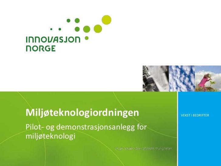 Miljøteknologiordningen              VEKST I BEDRIFTERPilot- og demonstrasjonsanlegg formiljøteknologi