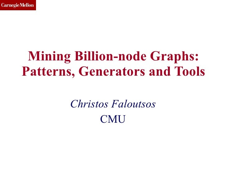 Mining Billion-node Graphs: Patterns, Generators and Tools Christos Faloutsos CMU