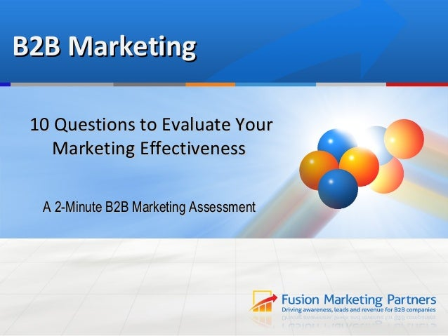 B2B Marketing 10 Questions to Evaluate Your    Marketing Effectiveness  A 2-Minute B2B Marketing Assessment