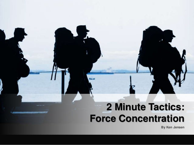 By Ken Jensen 2 Minute Tactics: Force Concentration