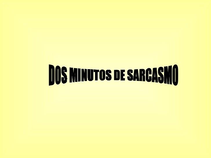 DOS MINUTOS DE SARCASMO