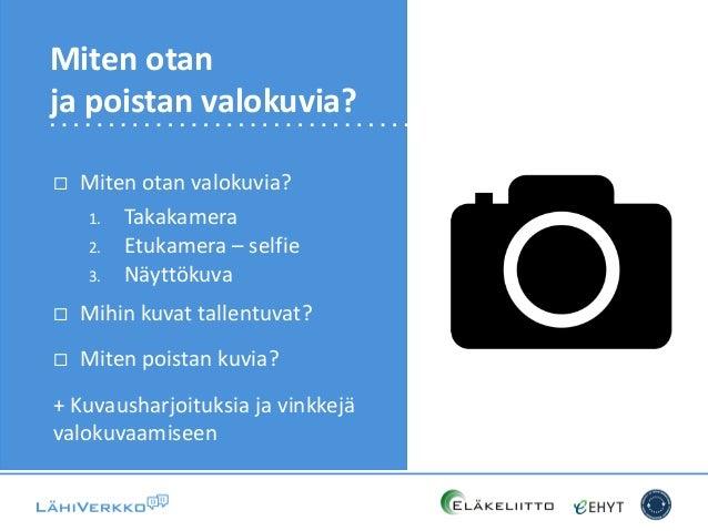  Miten otan valokuvia? 1. Takakamera 2. Etukamera – selfie 3. Näyttökuva  Mihin kuvat tallentuvat?  Miten poistan kuvia...