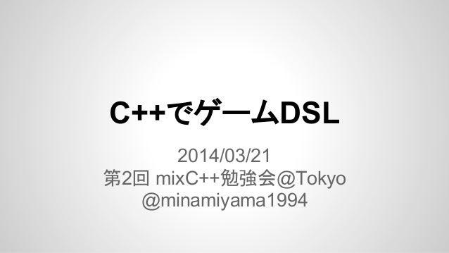 C++でゲームDSL 2014/03/21 第2回 mixC++勉強会@Tokyo @minamiyama1994