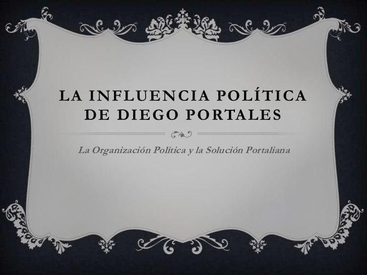 La Influencia política de diego portales<br />La Organización Política y la Solución Portaliana<br />