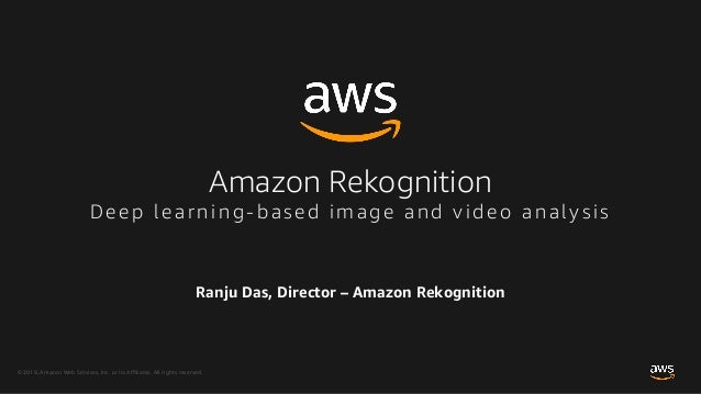 © 2018, Amazon Web Services, Inc. or its Affiliates. All rights reserved. Ranju Das, Director – Amazon Rekognition Amazon ...