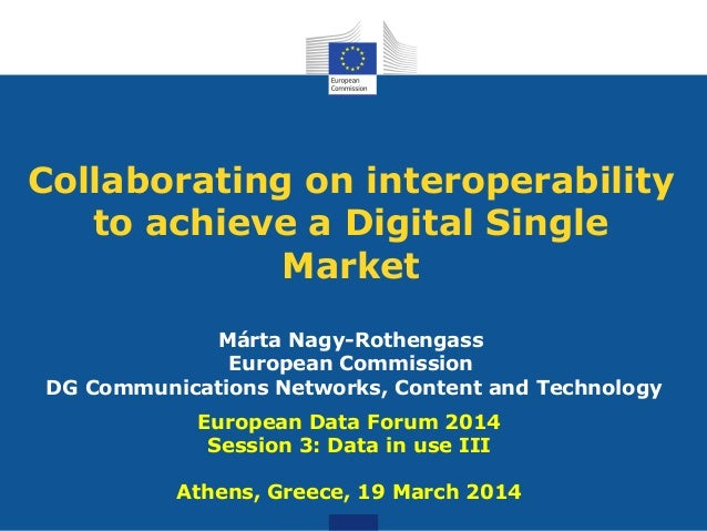 Collaborating on interoperability to achieve a Digital Single Market Márta Nagy-Rothengass European Commission DG Communic...