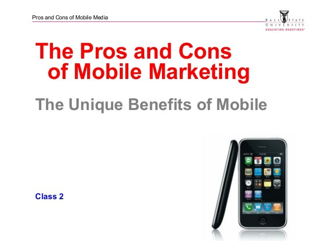 Pros and Cons of Mobile Media The Pros and Cons of Mobile Marketing The Unique Benefits of Mobile Class 2
