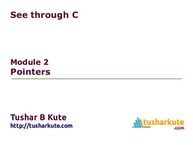 See through C Module 2 Pointers Tushar B Kute http://tusharkute.com