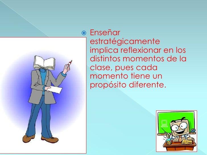 Enseñar estratégicamente implica reflexionar en los distintos momentos de la clase, pues cada momento tiene un propósito d...