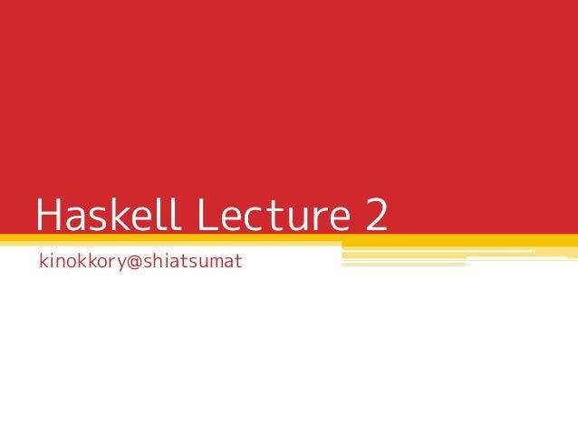Haskell Lecture 2 kinokkory@shiatsumat