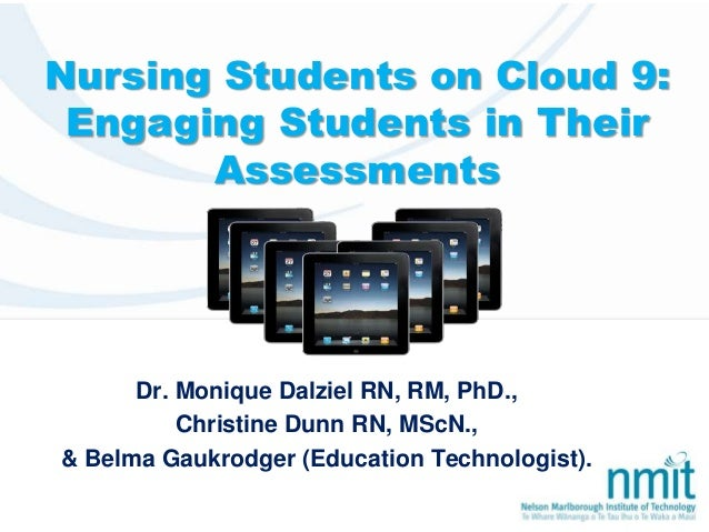 Nursing Students on Cloud 9: Engaging Students in Their Assessments Dr. Monique Dalziel RN, RM, PhD., Christine Dunn RN, M...