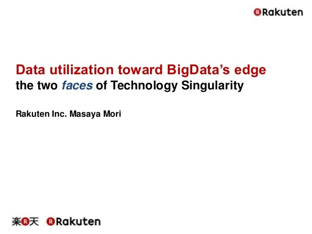 Data utilization toward BigData's edge the two faces of Technology Singularity Rakuten Inc. Masaya Mori
