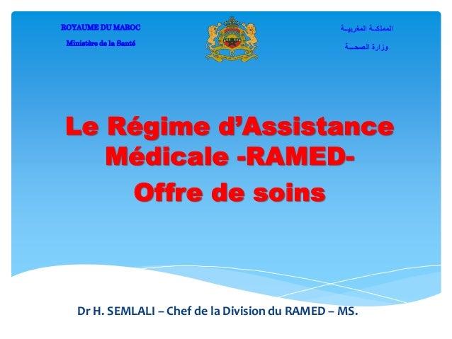 Le Régime d'Assistance Médicale -RAMED- Offre de soins ROYAUME DU MAROC Ministère de la Santé المغربيــة المملكــة ال...