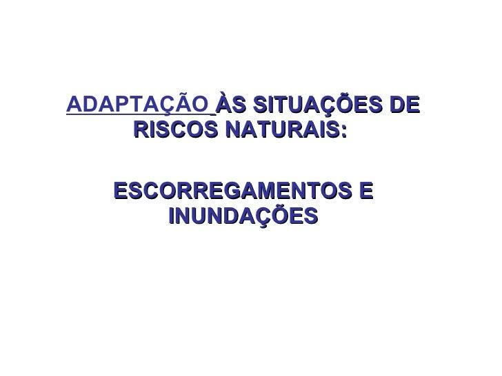 ADAPTAÇÃO   ÀS SITUAÇÕES DE RISCOS NATURAIS:  ESCORREGAMENTOS E INUNDAÇÕES
