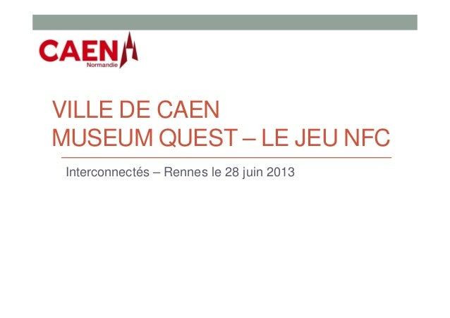 VILLE DE CAEN MUSEUM QUEST – LE JEU NFC Interconnectés – Rennes le 28 juin 2013