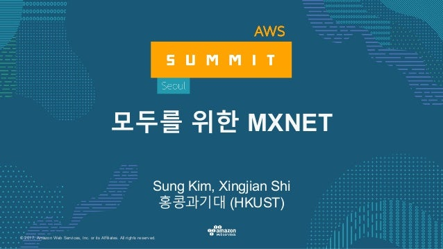 © 2017, Amazon Web Services, Inc. or its Affiliates. All rights reserved. Sung Kim, Xingjian Shi 홍콩과기대 (HKUST) 모두를 위한 MXNET