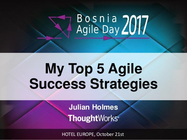 My Top 5 Agile Success Strategies Julian Holmes HOTEL EUROPE, October 21st
