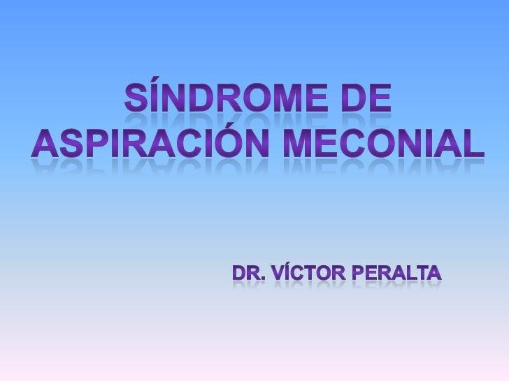 SÍNDROME DE<br />ASPIRACIÓN MECONIAL<br />Dr. Víctor Peralta<br />