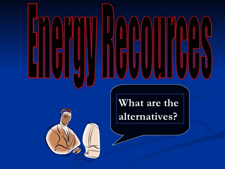 Energy Recources What are the alternatives?