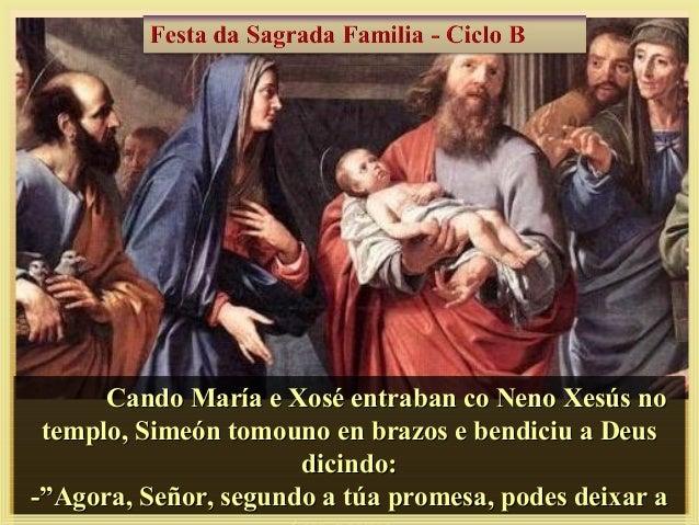 Cando María e Xosé entraban co Neno Xesús noCando María e Xosé entraban co Neno Xesús no templo, Simeón tomouno en brazos ...