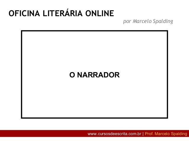 O NARRADOR OFICINA LITERÁRIA ONLINE por Marcelo Spalding www.cursosdeescrita.com.br | Prof. Marcelo Spalding