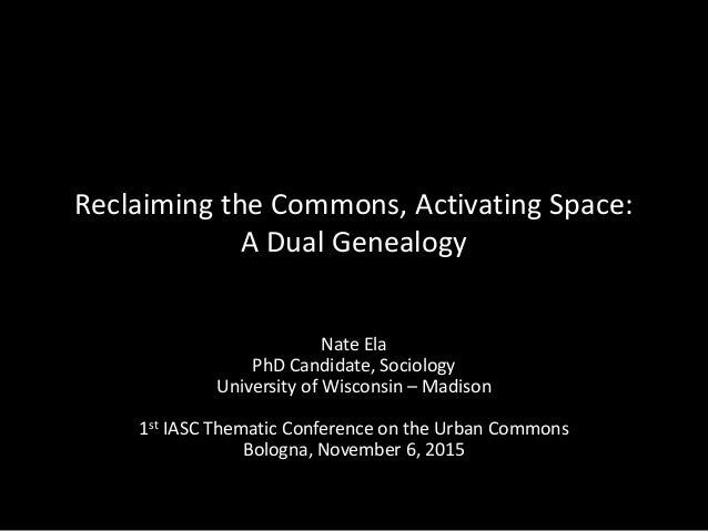 Reclaiming the Commons, Activating Space: A Dual Genealogy Nate Ela PhD Candidate, Sociology University of Wisconsin – Mad...