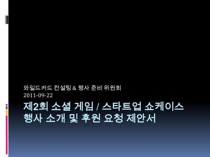 제2회 소셜 게임 / 스타트업 쇼케이스행사 소개 및 후원 요청 제안서<br />와일드카드 컨설팅 & 행사 준비 위원회<br />2011-09-22<br />