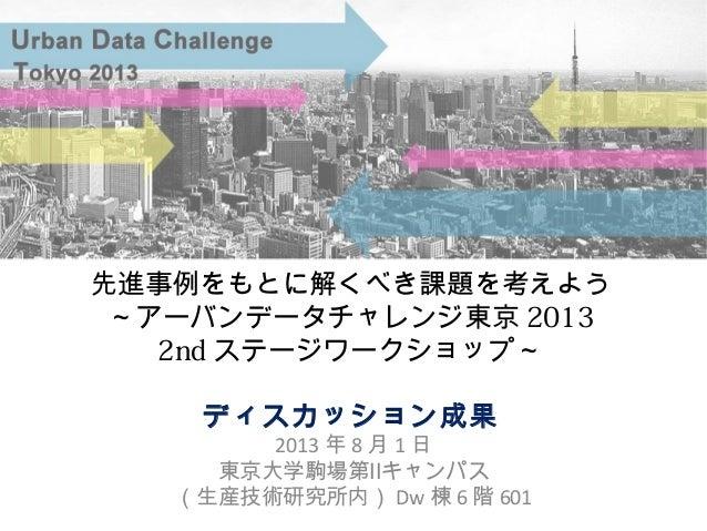 2013 年 8 月 1 日 東京大学駒場第Ⅱキャンパス (生産技術研究所内) Dw 棟 6 階 601 先進事例をもとに解くべき課題を考えよう ~アーバンデータチャレンジ東京 2013 2nd ステージワークショップ~ ディスカッション成果