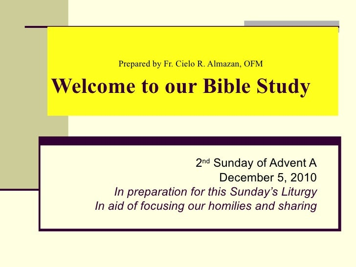 Prepared by Fr. Cielo R. Almazan, OFM   Welcome to our Bible Study 2 nd  Sunday of Advent A December 5, 2010 In preparatio...