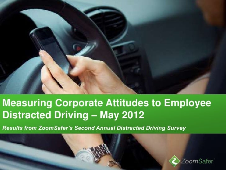 Measuring Corporate Attitudes to EmployeeDistracted Driving – May 2012Results from ZoomSafer's Second Annual Distracted Dr...