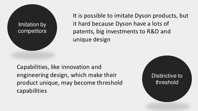 dyson capabilities threshold - apply vrin v: many valuable capabilities (even threshold) r: not products themselves - competitors have imitated products - but: innovative culture but innovative culture could help to protect in the future • • q3: departure sir dyson.