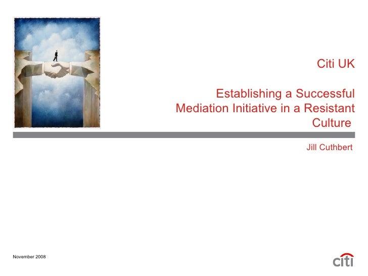 Citi UK Establishing a Successful Mediation Initiative in a Resistant Culture  Jill Cuthbert  November 2008
