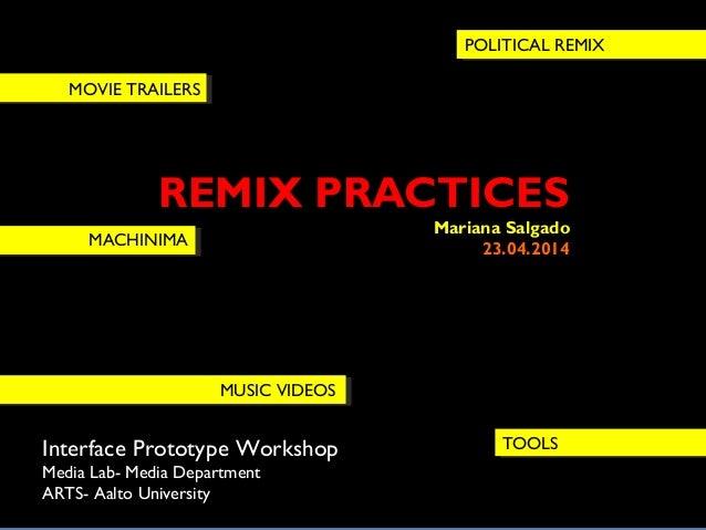 REMIX PRACTICES Mariana Salgado 23.04.2014 Interface Prototype Workshop Media Lab- Media Department ARTS- Aalto University...