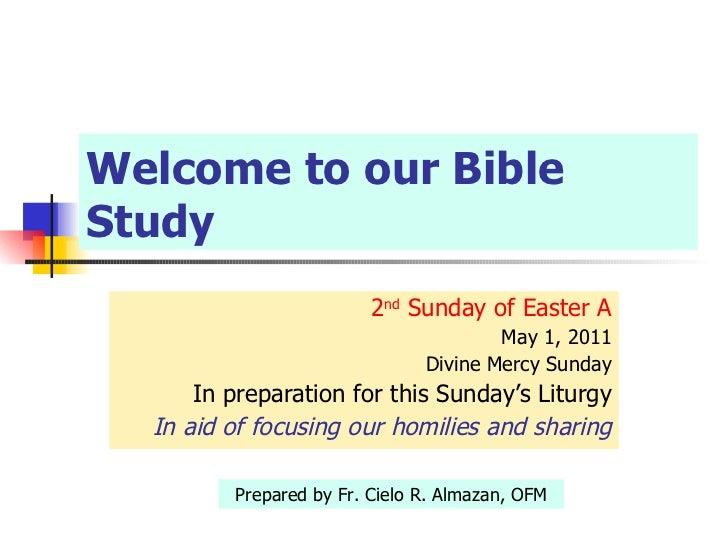 Welcome to our Bible Study <ul><li>2 nd  Sunday of Easter A </li></ul><ul><ul><li>May 1, 2011 </li></ul></ul><ul><ul><li>D...