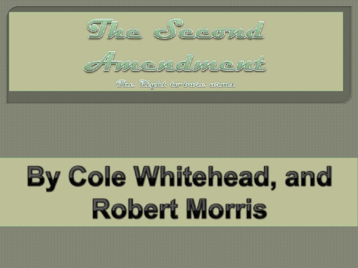 The Second Amendment<br />The Right to bare arms<br />By Cole Whitehead, and Robert Morris<br />