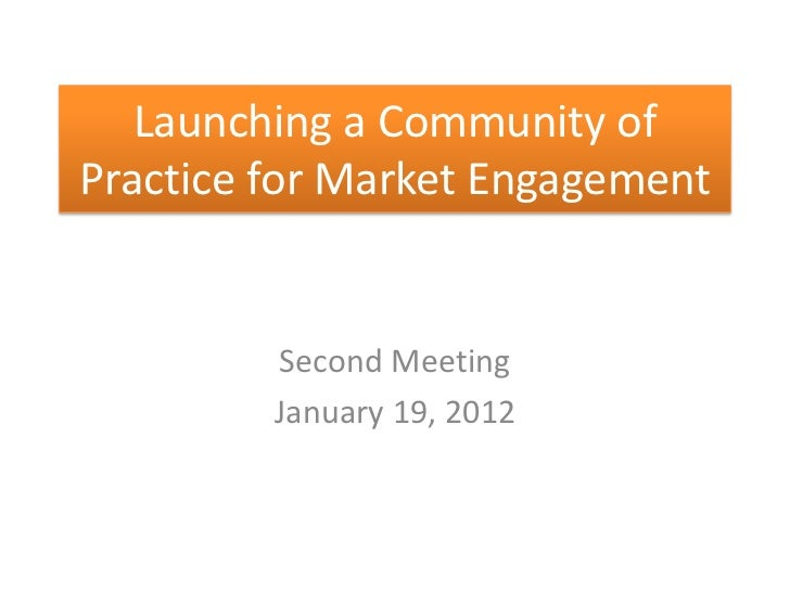 Launching a Community ofPractice for Market Engagement         Second Meeting         January 19, 2012