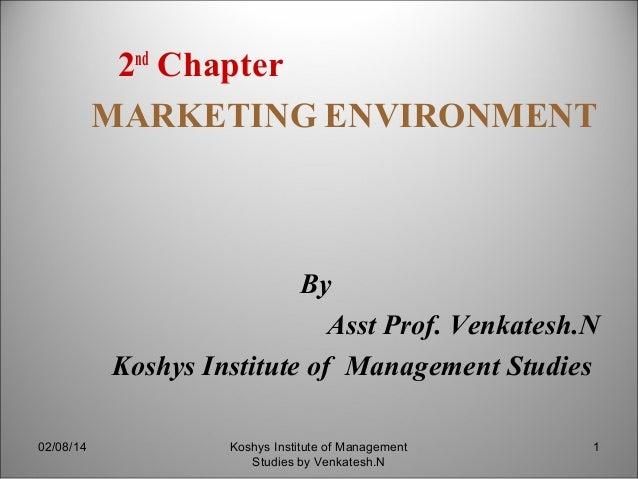 2nd Chapter MARKETING ENVIRONMENT  By Asst Prof. Venkatesh.N Koshys Institute of Management Studies 02/08/14  Koshys Insti...