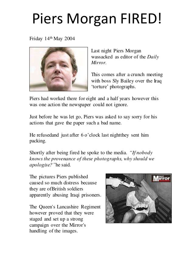 Piers Morgan FIRED!  Friday 14th May 2004  Last night Piers Morgan  wassacked as editor of the Daily  Mirror.  This comes ...