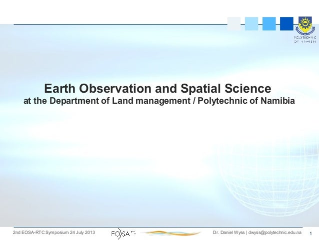 12nd EOSA-RTC Symposium 24 July 2013 Dr. Daniel Wyss   dwyss@polytechnic.edu.na Earth Observation and Spatial Science at t...