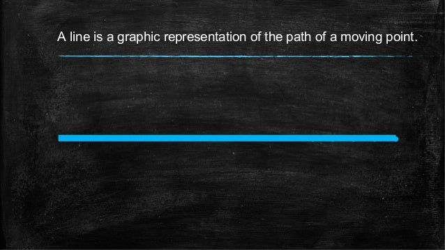 A line is a graphic representation of the path of a moving point.