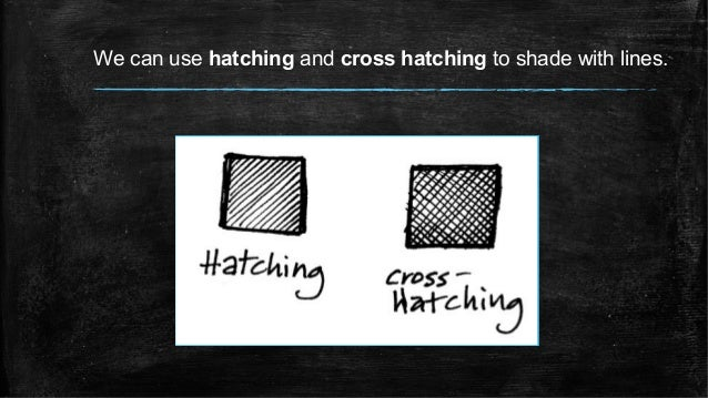 We can use hatching and cross hatching to shade with lines.