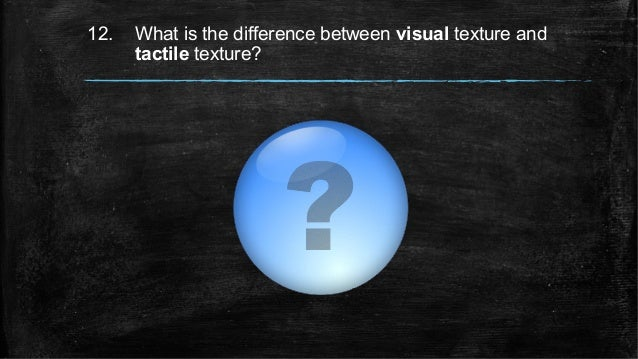 12. What is the difference between visual texture and tactile texture?