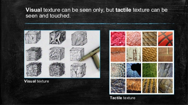 Visual texture can be seen only, but tactile texture can be seen and touched. Visual texture Tactile texture