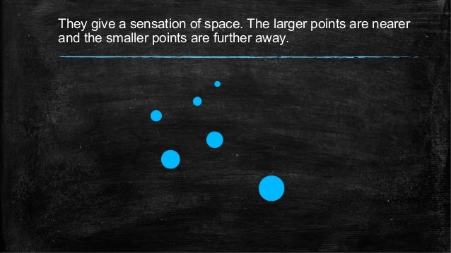 They give a sensation of space. The larger points are nearer and the smaller points are further away.