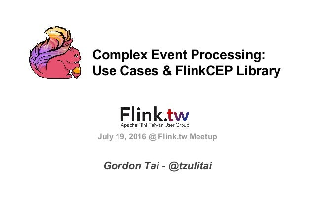 Complex Event Processing: Use Cases & FlinkCEP Library Gordon Tai - @tzulitai July 19, 2016 @ Flink.tw Meetup