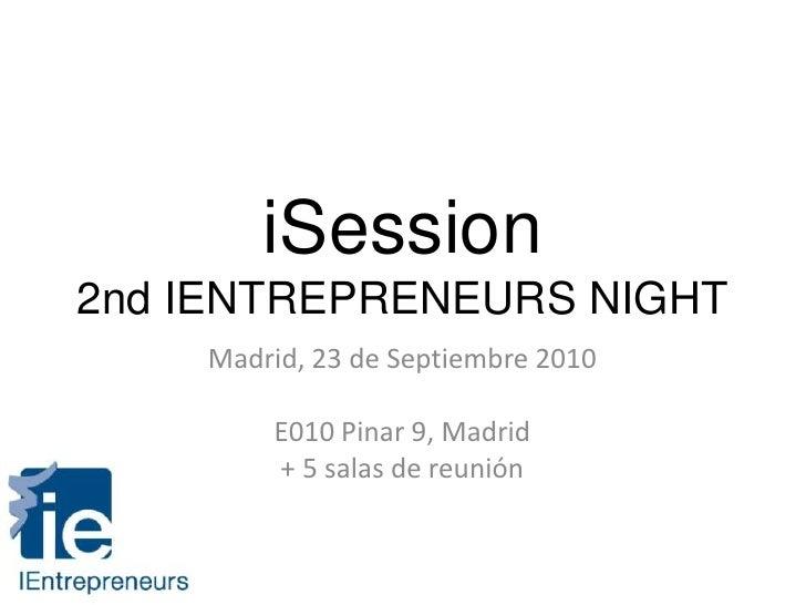 iSession2nd IENTREPRENEURS NIGHT<br />Madrid, 23 de Septiembre 2010<br />E010 Pinar 9, Madrid<br />+ 5 salas de reunión<br />