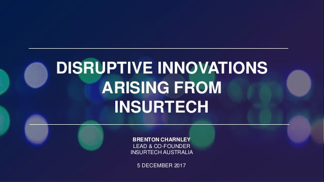 Brenton Charnley, Insurtech Australia DISRUPTIVE INNOVATIONS ARISING FROM INSURTECH BRENTON CHARNLEY LEAD & CO-FOUNDER INS...