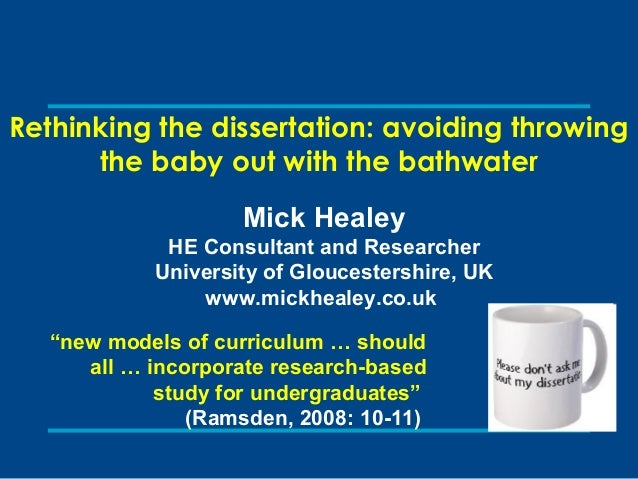 Rethinking the dissertation: avoiding throwing the baby out with the bathwater Mick Healey HE Consultant and Researcher Un...