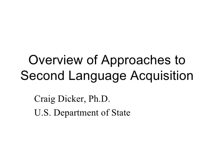 Overview of Approaches to Second Language Acquisition   Craig Dicker, Ph.D.   U.S. Department of State
